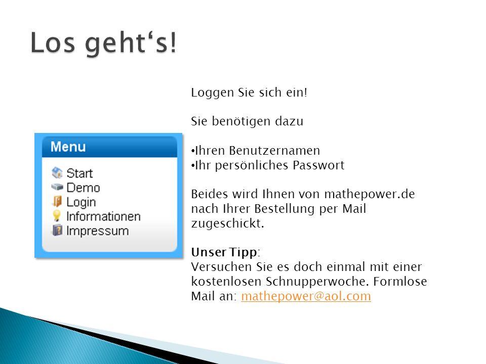 Loggen Sie sich ein! Sie benötigen dazu Ihren Benutzernamen Ihr persönliches Passwort Beides wird Ihnen von mathepower.de nach Ihrer Bestellung per Ma