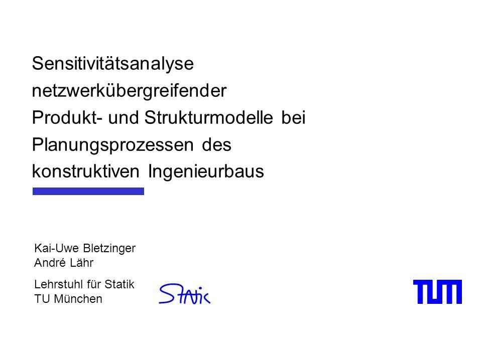 Sensitivitätsanalyse netzwerkübergreifender Produkt- und Strukturmodelle bei Planungsprozessen des konstruktiven Ingenieurbaus Kai-Uwe Bletzinger Andr