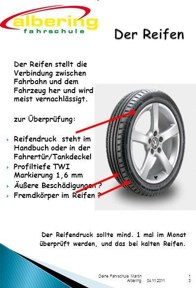 04.11.2011 Deine Fahrschule Martin Albering13 Der Reifen stellt die Verbindung zwischen Fahrbahn und dem Fahrzeug her und wird meist vernachlässigt. z