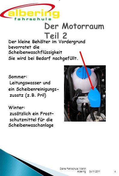 04.11.2011 Deine Fahrschule Martin Albering4 Der kleine Behälter im Vordergrund bevorratet die Scheibenwaschflüssigkeit Sie wird bei Bedarf nachgefüll