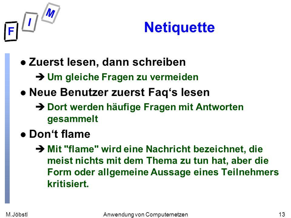 M.Jöbstl13Anwendung von Computernetzen Netiquette l Zuerst lesen, dann schreiben èUm gleiche Fragen zu vermeiden l Neue Benutzer zuerst Faqs lesen èDo
