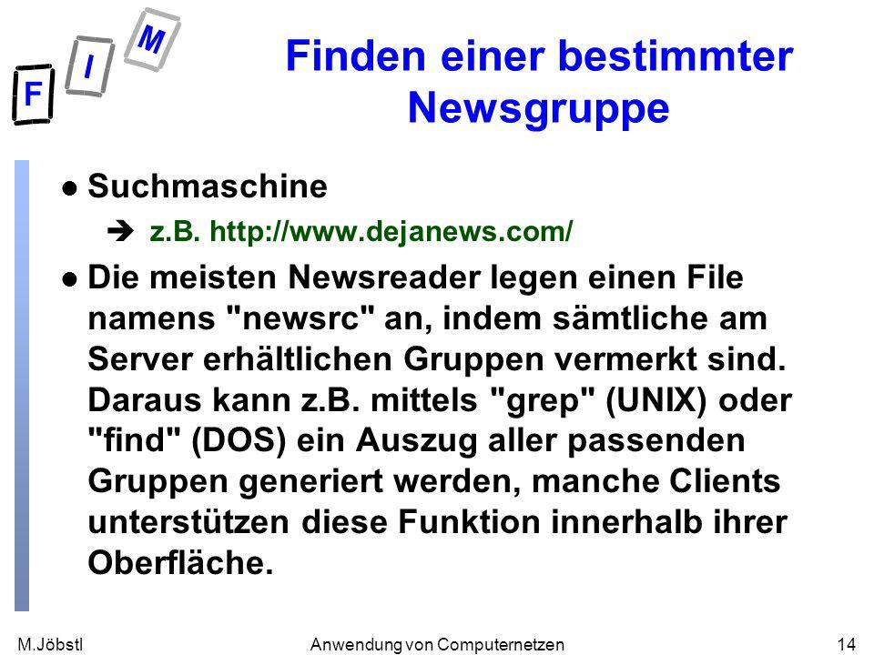 M.Jöbstl14Anwendung von Computernetzen Finden einer bestimmter Newsgruppe l Suchmaschine è z.B. http://www.dejanews.com/ l Die meisten Newsreader lege