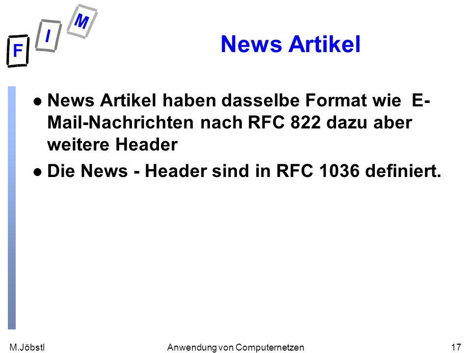 M.Jöbstl17Anwendung von Computernetzen News Artikel l News Artikel haben dasselbe Format wie E- Mail-Nachrichten nach RFC 822 dazu aber weitere Header l Die News - Header sind in RFC 1036 definiert.