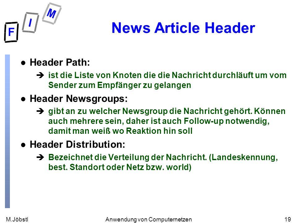 M.Jöbstl19Anwendung von Computernetzen News Article Header l Header Path: èist die Liste von Knoten die die Nachricht durchläuft um vom Sender zum Empfänger zu gelangen l Header Newsgroups: ègibt an zu welcher Newsgroup die Nachricht gehört.
