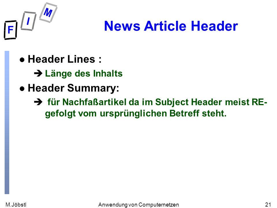 M.Jöbstl21Anwendung von Computernetzen News Article Header l Header Lines : èLänge des Inhalts l Header Summary: è für Nachfaßartikel da im Subject Header meist RE- gefolgt vom ursprünglichen Betreff steht.