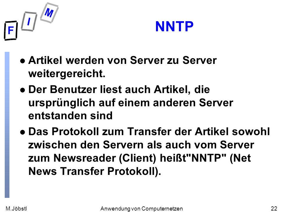 M.Jöbstl22Anwendung von Computernetzen NNTP l Artikel werden von Server zu Server weitergereicht. l Der Benutzer liest auch Artikel, die ursprünglich