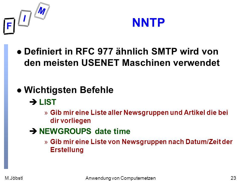 M.Jöbstl23Anwendung von Computernetzen NNTP l Definiert in RFC 977 ähnlich SMTP wird von den meisten USENET Maschinen verwendet l Wichtigsten Befehle