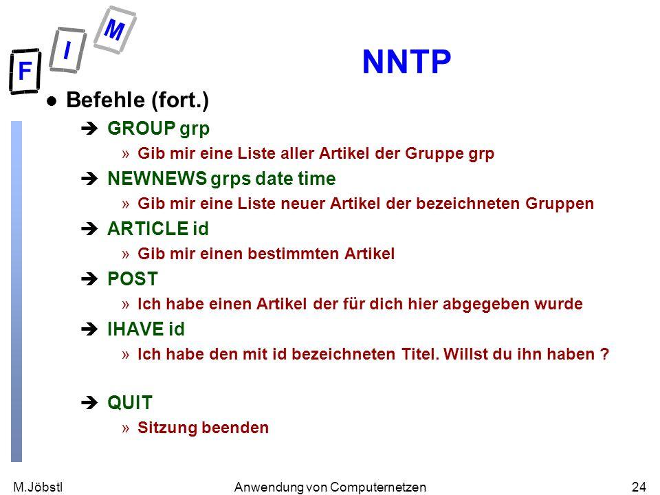 M.Jöbstl24Anwendung von Computernetzen NNTP l Befehle (fort.) èGROUP grp »Gib mir eine Liste aller Artikel der Gruppe grp èNEWNEWS grps date time »Gib