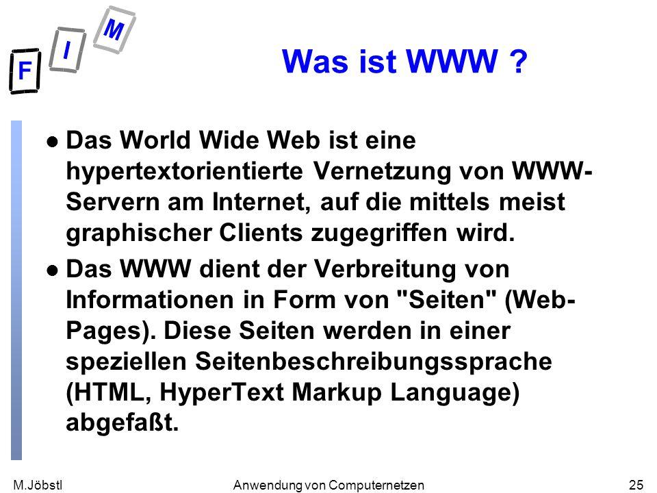 M.Jöbstl25Anwendung von Computernetzen Was ist WWW ? l Das World Wide Web ist eine hypertextorientierte Vernetzung von WWW- Servern am Internet, auf d