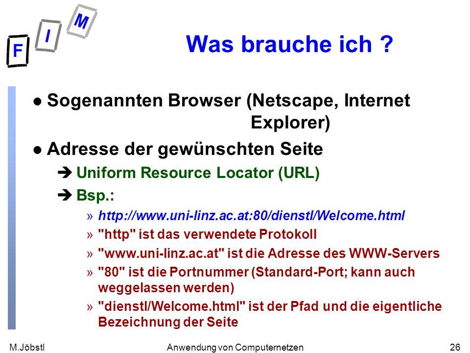 M.Jöbstl26Anwendung von Computernetzen Was brauche ich ? l Sogenannten Browser (Netscape, Internet Explorer) l Adresse der gewünschten Seite èUniform