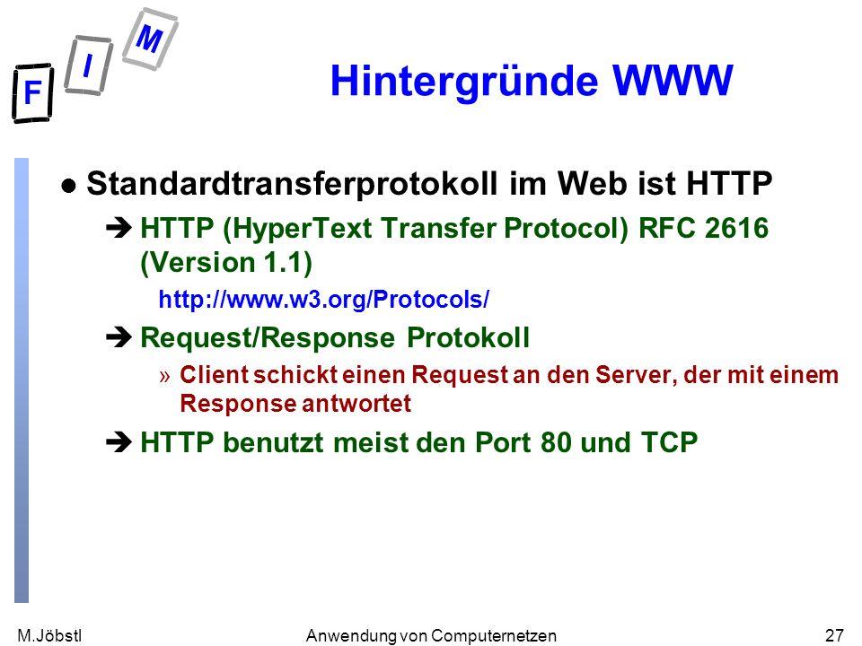 M.Jöbstl27Anwendung von Computernetzen Hintergründe WWW l Standardtransferprotokoll im Web ist HTTP èHTTP (HyperText Transfer Protocol) RFC 2616 (Version 1.1) http://www.w3.org/Protocols/ èRequest/Response Protokoll »Client schickt einen Request an den Server, der mit einem Response antwortet èHTTP benutzt meist den Port 80 und TCP