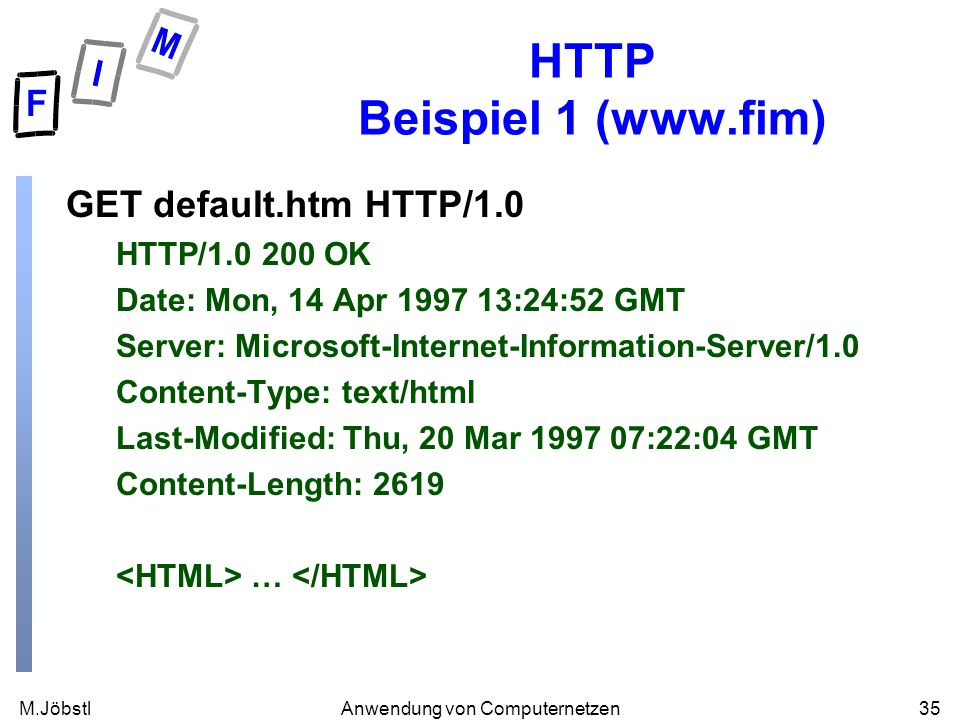 M.Jöbstl35Anwendung von Computernetzen HTTP Beispiel 1 (  GET default.htm HTTP/1.0 HTTP/ OK Date: Mon, 14 Apr :24:52 GMT Server: Microsoft-Internet-Information-Server/1.0 Content-Type: text/html Last-Modified: Thu, 20 Mar :22:04 GMT Content-Length: 2619 …