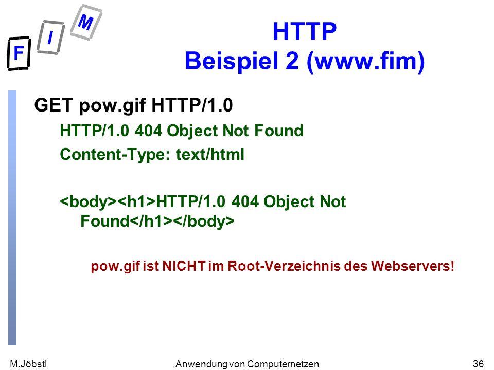 M.Jöbstl36Anwendung von Computernetzen HTTP Beispiel 2 (www.fim) GET pow.gif HTTP/1.0 HTTP/1.0 404 Object Not Found Content-Type: text/html HTTP/1.0 404 Object Not Found pow.gif ist NICHT im Root-Verzeichnis des Webservers!