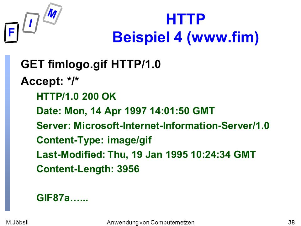 M.Jöbstl38Anwendung von Computernetzen HTTP Beispiel 4 (  GET fimlogo.gif HTTP/1.0 Accept: */* HTTP/ OK Date: Mon, 14 Apr :01:50 GMT Server: Microsoft-Internet-Information-Server/1.0 Content-Type: image/gif Last-Modified: Thu, 19 Jan :24:34 GMT Content-Length: 3956 GIF87a…...