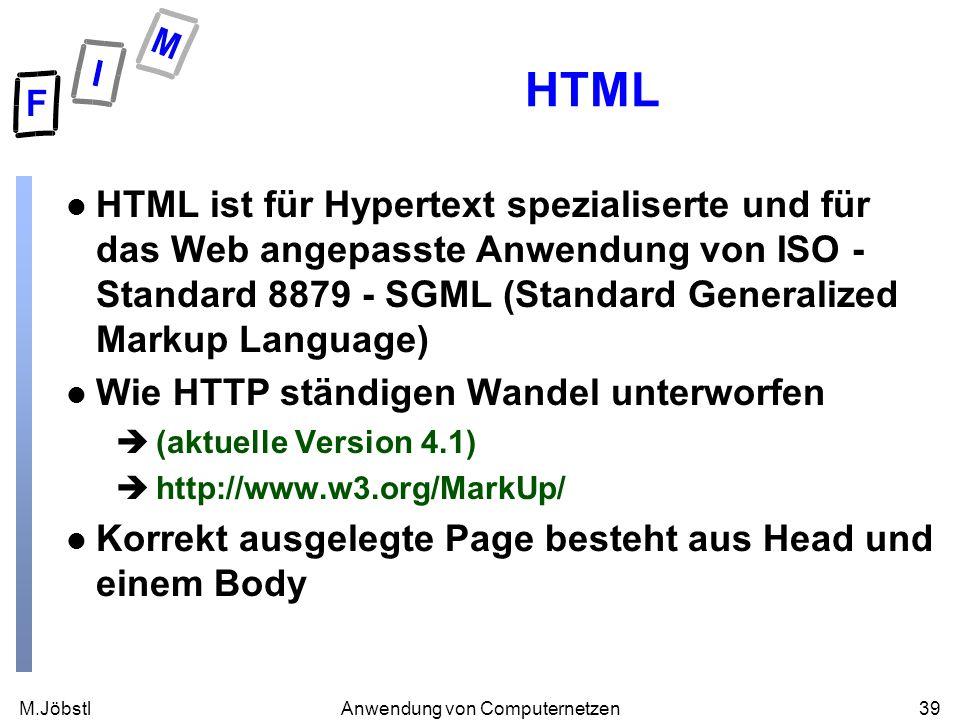 M.Jöbstl39Anwendung von Computernetzen HTML l HTML ist für Hypertext spezialiserte und für das Web angepasste Anwendung von ISO - Standard 8879 - SGML (Standard Generalized Markup Language) l Wie HTTP ständigen Wandel unterworfen è(aktuelle Version 4.1) èhttp://www.w3.org/MarkUp/ l Korrekt ausgelegte Page besteht aus Head und einem Body