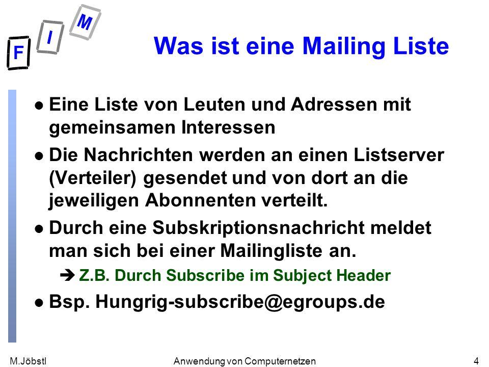 M.Jöbstl4Anwendung von Computernetzen Was ist eine Mailing Liste l Eine Liste von Leuten und Adressen mit gemeinsamen Interessen l Die Nachrichten werden an einen Listserver (Verteiler) gesendet und von dort an die jeweiligen Abonnenten verteilt.