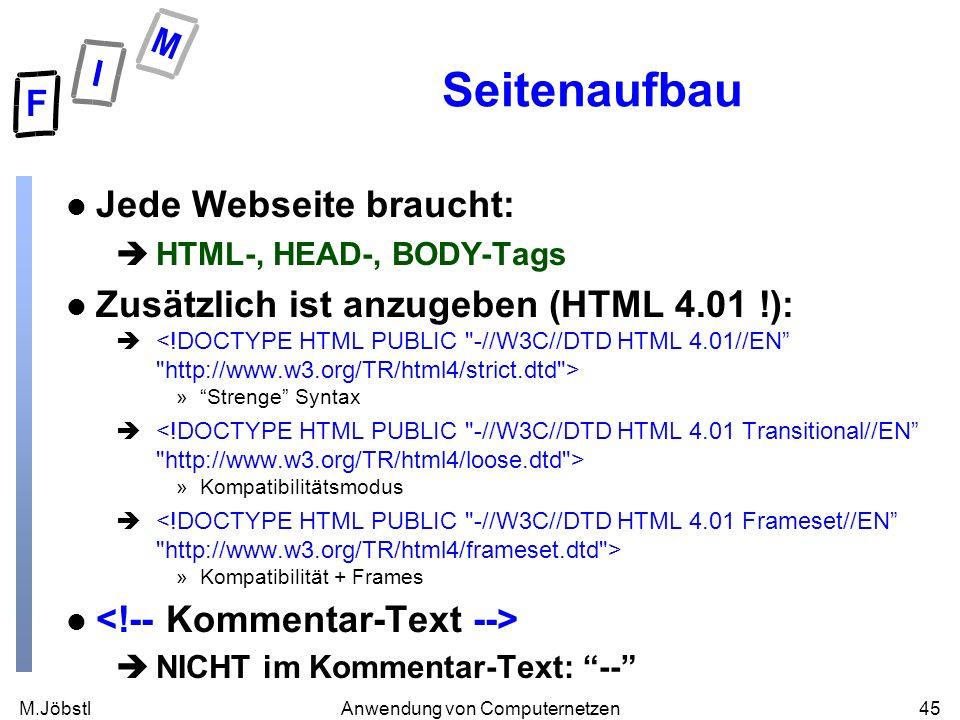 M.Jöbstl45Anwendung von Computernetzen Seitenaufbau l Jede Webseite braucht: èHTML-, HEAD-, BODY-Tags l Zusätzlich ist anzugeben (HTML 4.01 !): è »Strenge Syntax è »Kompatibilitätsmodus è »Kompatibilität + Frames l èNICHT im Kommentar-Text: --