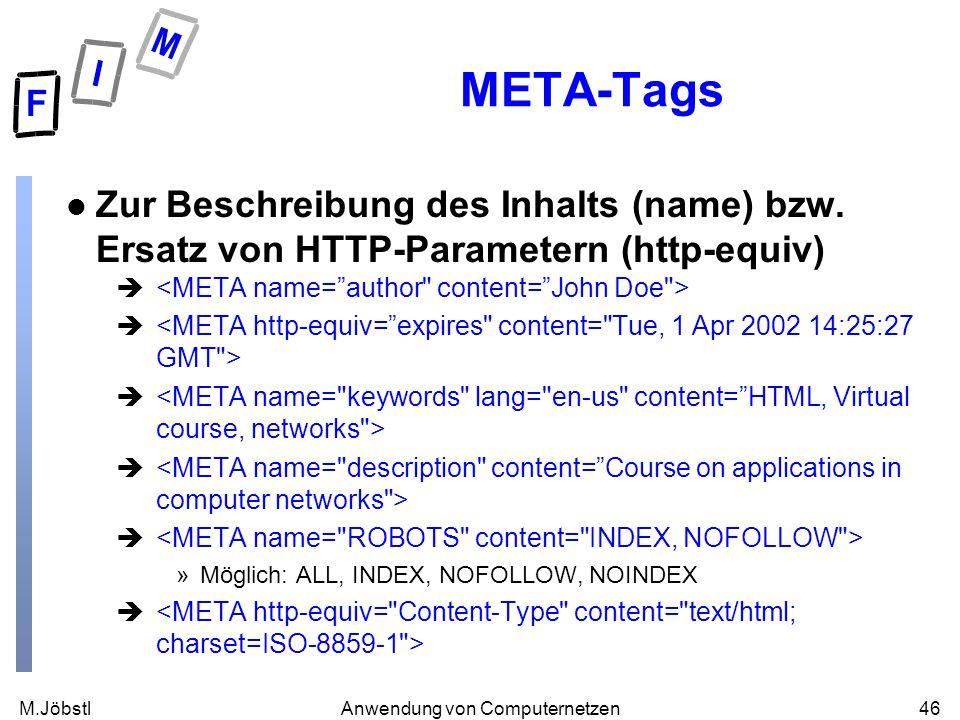 M.Jöbstl46Anwendung von Computernetzen META-Tags l Zur Beschreibung des Inhalts (name) bzw. Ersatz von HTTP-Parametern (http-equiv) è »Möglich: ALL, I