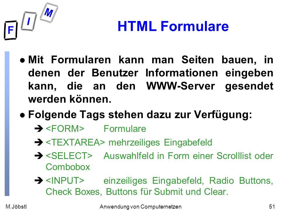 M.Jöbstl51Anwendung von Computernetzen HTML Formulare l Mit Formularen kann man Seiten bauen, in denen der Benutzer Informationen eingeben kann, die an den WWW-Server gesendet werden können.