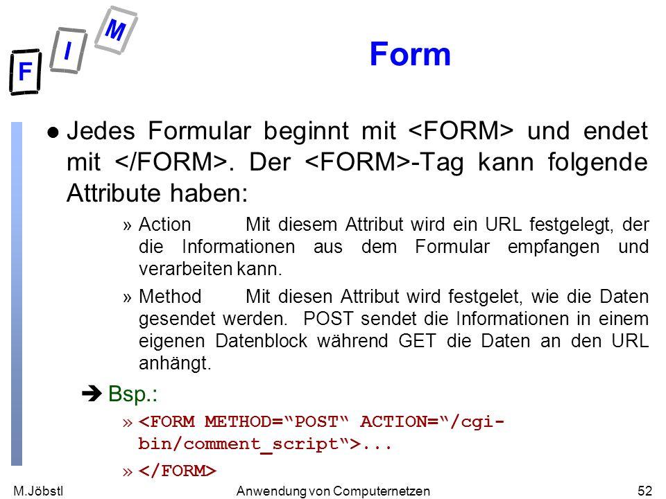 M.Jöbstl52Anwendung von Computernetzen Form l Jedes Formular beginnt mit und endet mit. Der -Tag kann folgende Attribute haben: »ActionMit diesem Attr