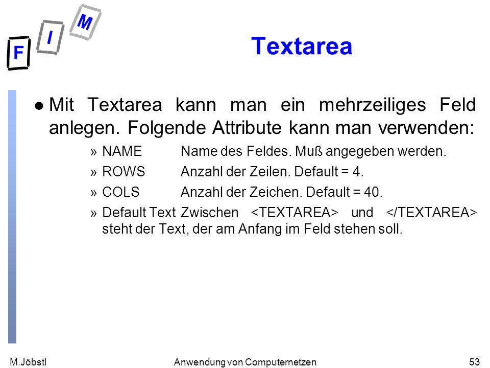 M.Jöbstl53Anwendung von Computernetzen Textarea l Mit Textarea kann man ein mehrzeiliges Feld anlegen. Folgende Attribute kann man verwenden: »NAMENam