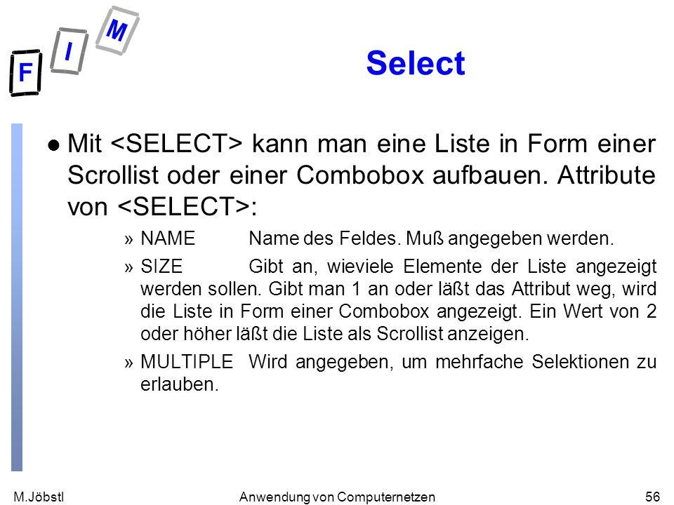 M.Jöbstl56Anwendung von Computernetzen Select l Mit kann man eine Liste in Form einer Scrollist oder einer Combobox aufbauen. Attribute von : »NAMENam