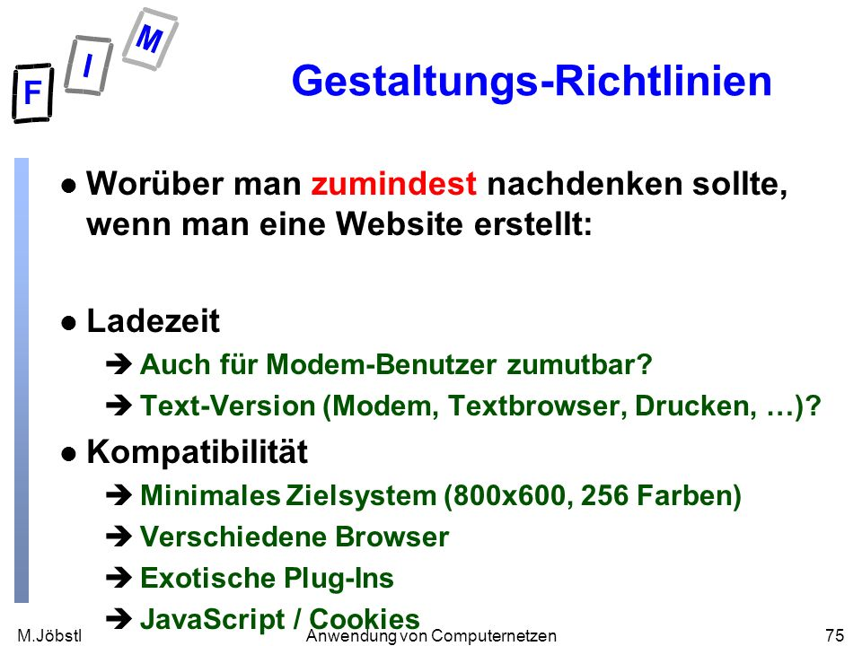 M.Jöbstl75Anwendung von Computernetzen Gestaltungs-Richtlinien l Worüber man zumindest nachdenken sollte, wenn man eine Website erstellt: l Ladezeit èAuch für Modem-Benutzer zumutbar.