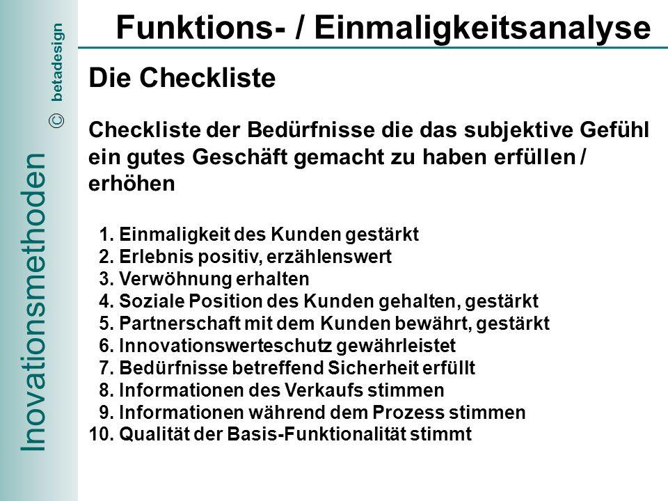 Inovationsmethoden betadesign C Funktions- / Einmaligkeitsanalyse Die Checkliste Checkliste der Bedürfnisse die das subjektive Gefühl ein gutes Geschäft gemacht zu haben erfüllen / erhöhen 1.