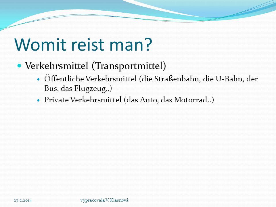 Womit reist man? Verkehrsmittel (Transportmittel) Öffentliche Verkehrsmittel (die Straßenbahn, die U-Bahn, der Bus, das Flugzeug..) Private Verkehrsmi