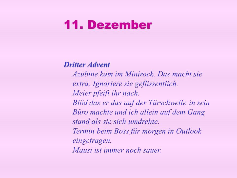 11. Dezember Dritter Advent Dritter Advent Azubine kam im Minirock. Das macht sie extra. Ignoriere sie geflissentlich. Meier pfeift ihr nach. Blöd das