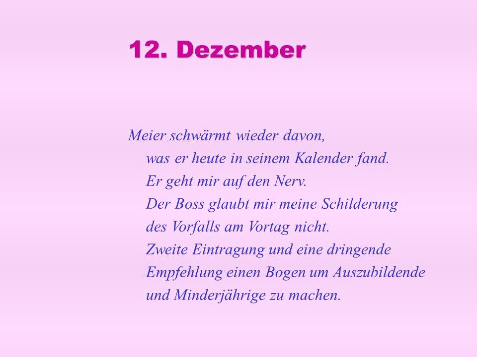 12. Dezember Meier schwärmt wieder davon, was er heute in seinem Kalender fand. Er geht mir auf den Nerv. Der Boss glaubt mir meine Schilderung des Vo