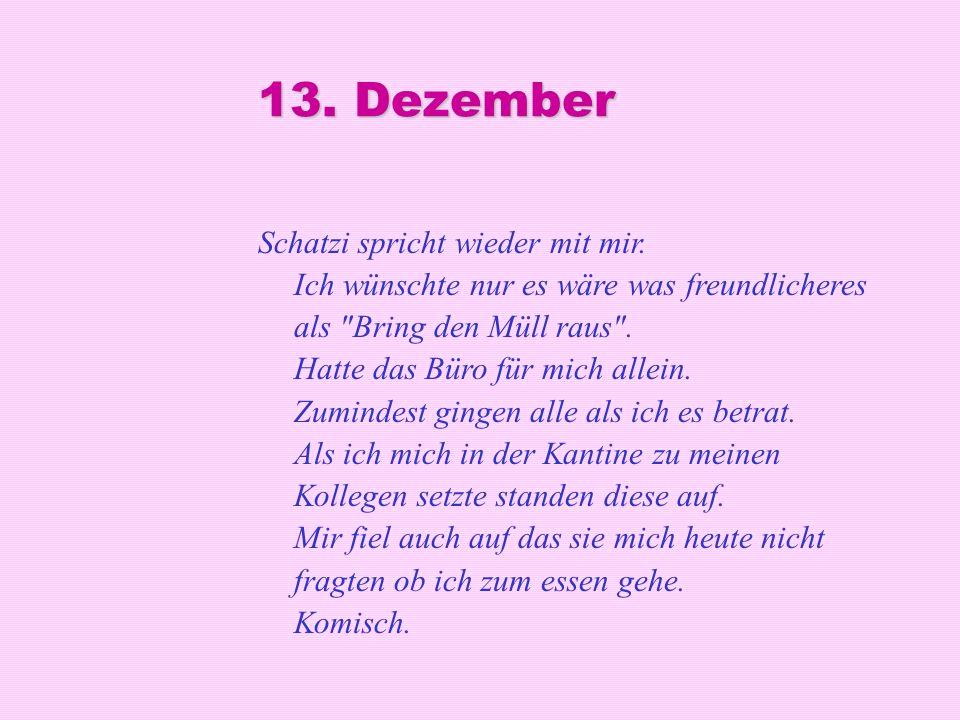 13. Dezember Schatzi spricht wieder mit mir. Ich wünschte nur es wäre was freundlicheres als