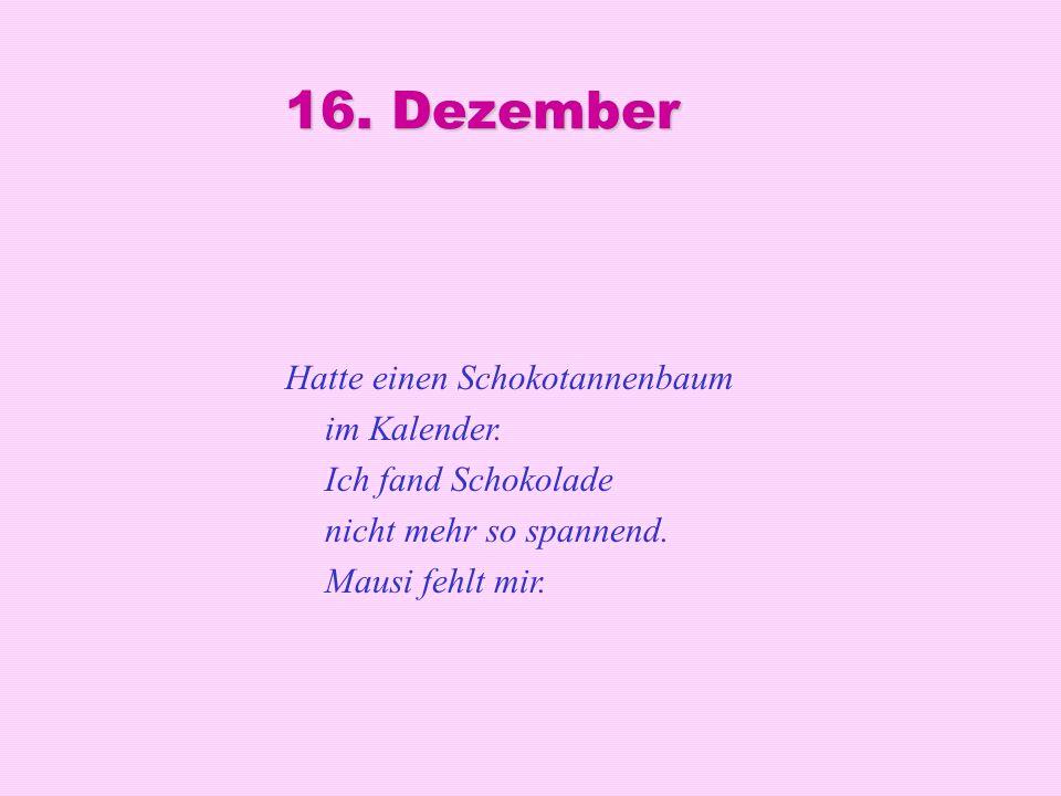 16. Dezember Hatte einen Schokotannenbaum im Kalender. Ich fand Schokolade nicht mehr so spannend. Mausi fehlt mir.