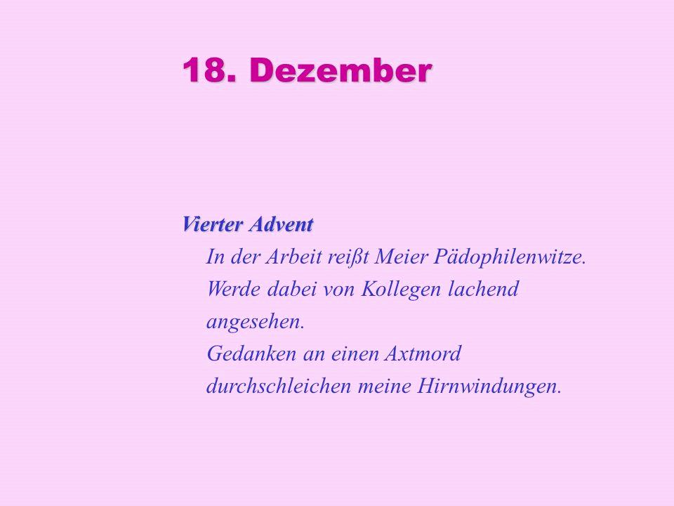 18. Dezember Vierter Advent Vierter Advent In der Arbeit reißt Meier Pädophilenwitze. Werde dabei von Kollegen lachend angesehen. Gedanken an einen Ax