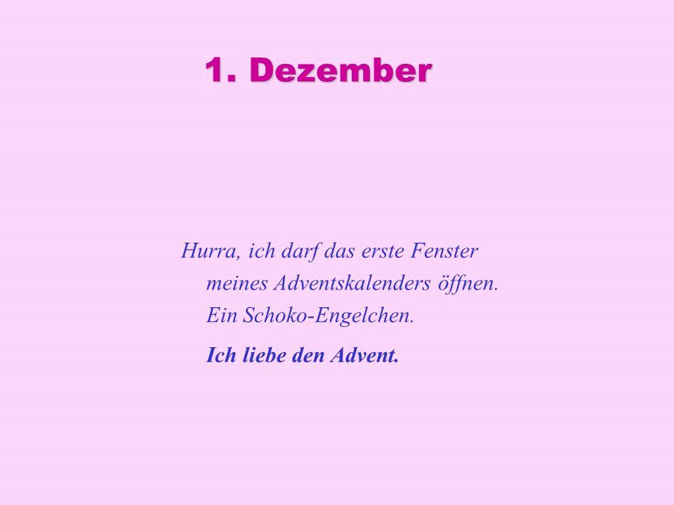 1. Dezember Hurra, ich darf das erste Fenster meines Adventskalenders öffnen. Ein Schoko-Engelchen. Ich liebe den Advent.