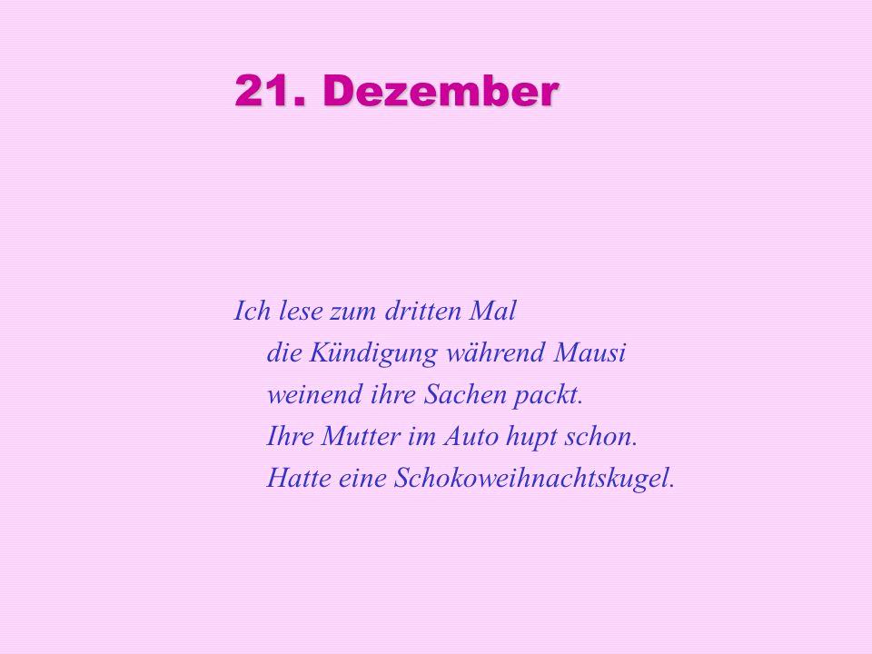 21. Dezember Ich lese zum dritten Mal die Kündigung während Mausi weinend ihre Sachen packt. Ihre Mutter im Auto hupt schon. Hatte eine Schokoweihnach