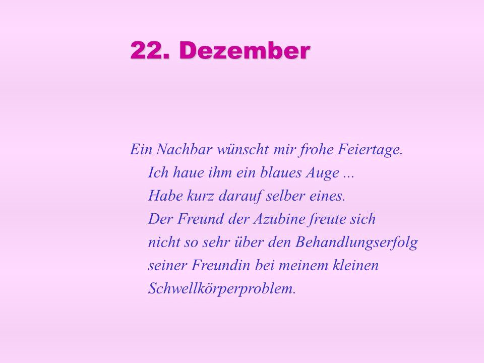 22. Dezember Ein Nachbar wünscht mir frohe Feiertage. Ich haue ihm ein blaues Auge... Habe kurz darauf selber eines. Der Freund der Azubine freute sic