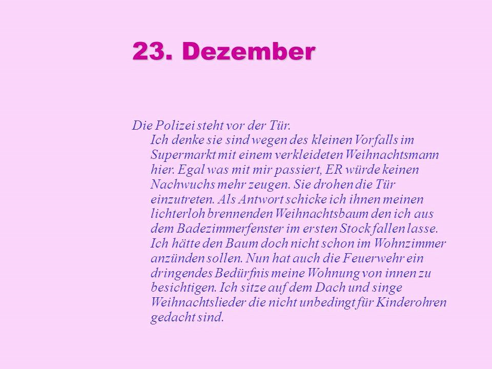 23. Dezember Die Polizei steht vor der Tür. Ich denke sie sind wegen des kleinen Vorfalls im Supermarkt mit einem verkleideten Weihnachtsmann hier. Eg