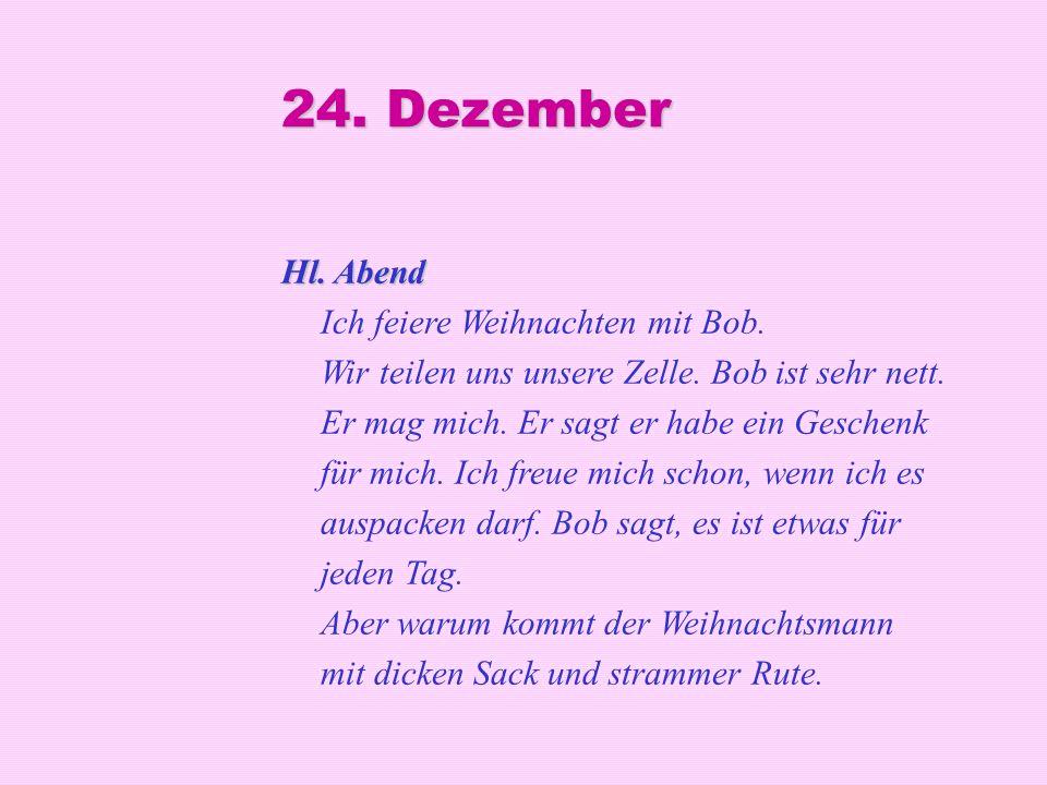 24. Dezember Hl. Abend Hl. Abend Ich feiere Weihnachten mit Bob. Wir teilen uns unsere Zelle. Bob ist sehr nett. Er mag mich. Er sagt er habe ein Gesc