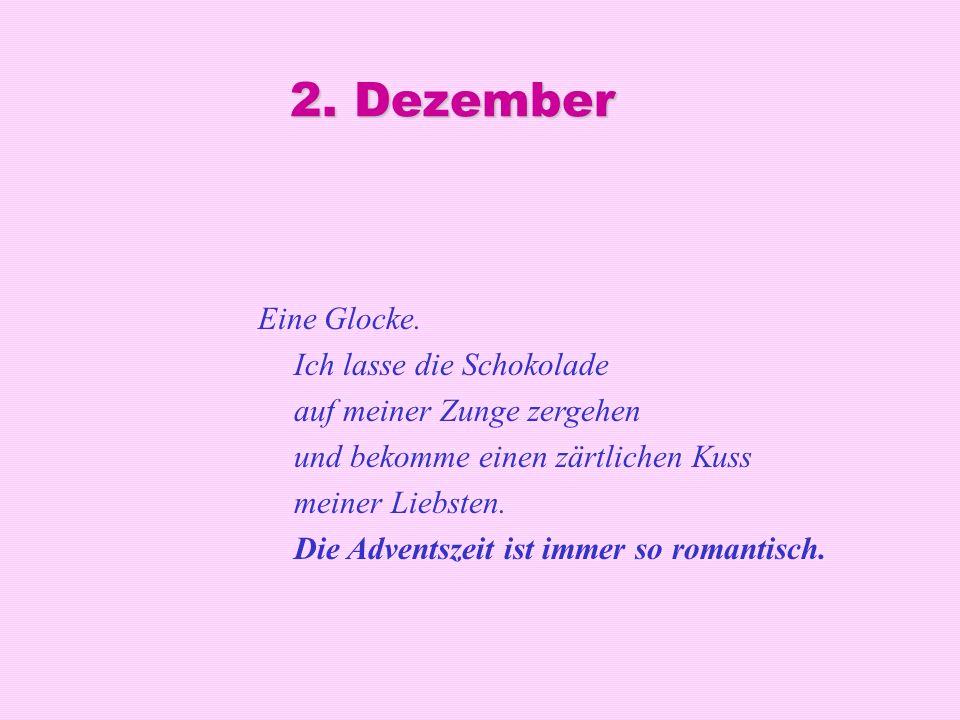 2. Dezember Eine Glocke. Ich lasse die Schokolade auf meiner Zunge zergehen und bekomme einen zärtlichen Kuss meiner Liebsten. Die Adventszeit ist imm