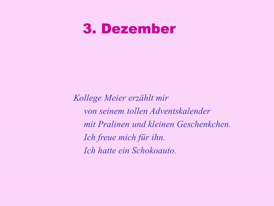3. Dezember Kollege Meier erzählt mir von seinem tollen Adventskalender mit Pralinen und kleinen Geschenkchen. Ich freue mich für ihn. Ich hatte ein S