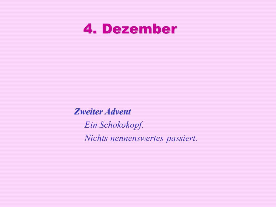 4. Dezember Zweiter Advent Zweiter Advent Ein Schokokopf. Nichts nennenswertes passiert.