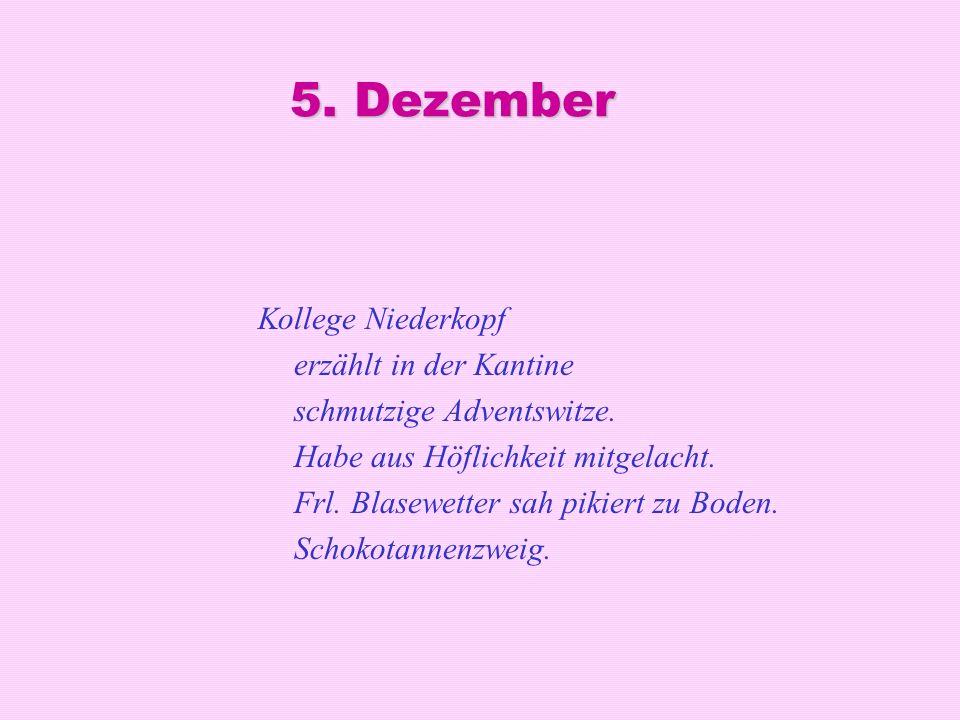 5. Dezember Kollege Niederkopf erzählt in der Kantine schmutzige Adventswitze. Habe aus Höflichkeit mitgelacht. Frl. Blasewetter sah pikiert zu Boden.