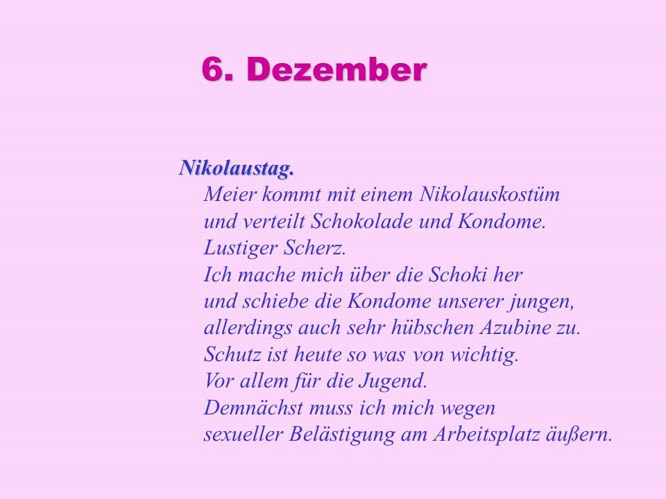 6. Dezember Nikolaustag. Nikolaustag. Meier kommt mit einem Nikolauskostüm und verteilt Schokolade und Kondome. Lustiger Scherz. Ich mache mich über d