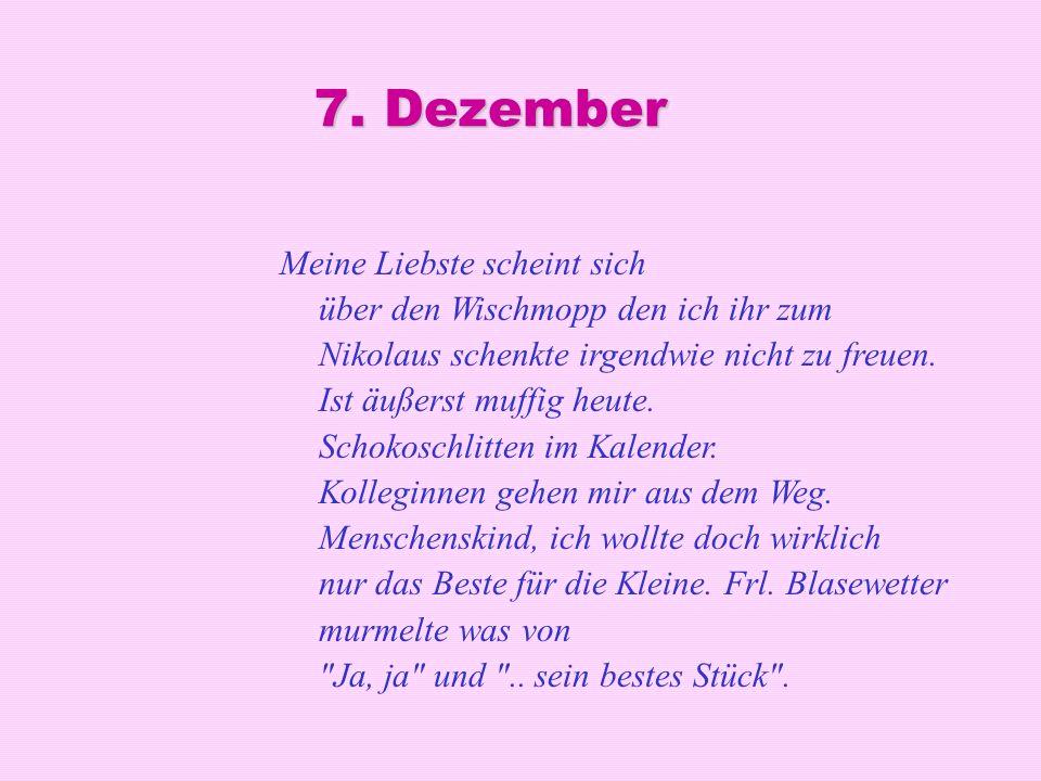 7. Dezember Meine Liebste scheint sich über den Wischmopp den ich ihr zum Nikolaus schenkte irgendwie nicht zu freuen. Ist äußerst muffig heute. Schok