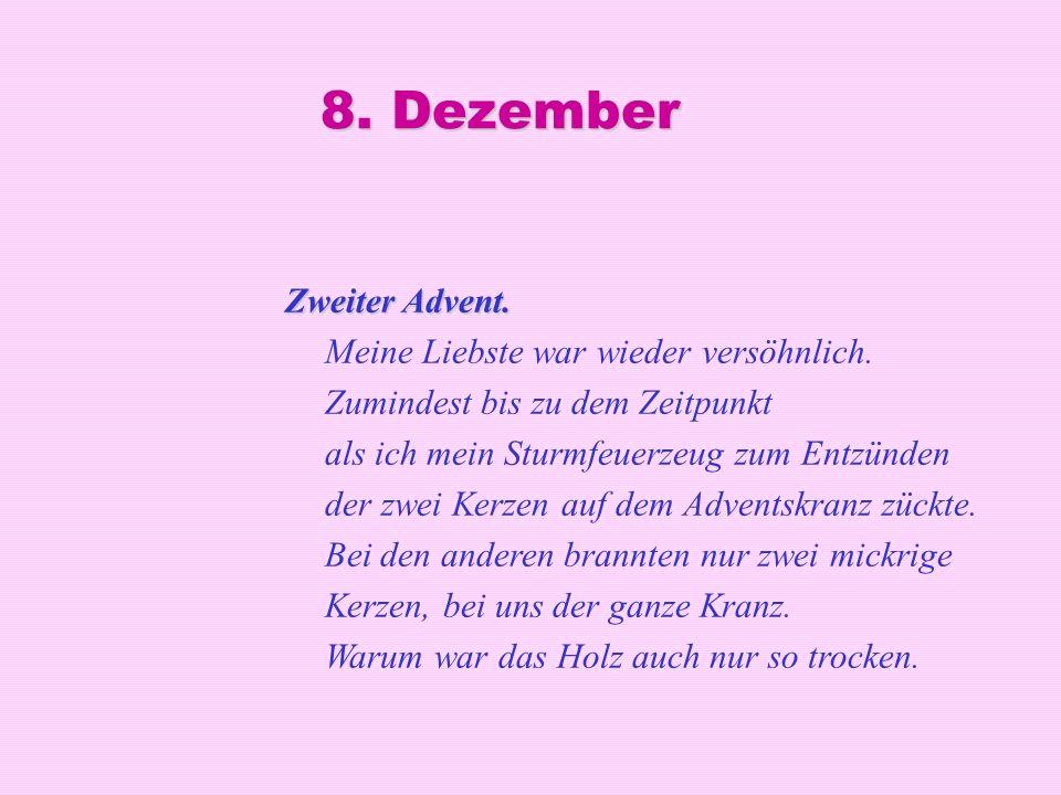 8. Dezember Zweiter Advent. Zweiter Advent. Meine Liebste war wieder versöhnlich. Zumindest bis zu dem Zeitpunkt als ich mein Sturmfeuerzeug zum Entzü