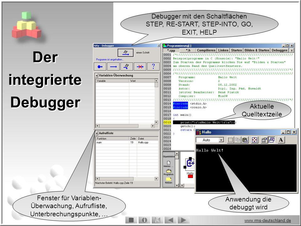 www.rms-deutschland.de Der integrierte Debugger Der integrierte Debugger Aktuelle Quelltextzeile Anwendung die debuggt wird Debugger mit den Schaltflächen STEP, RE-START, STEP-INTO, GO, EXIT, HELP Fenster für Variablen- Überwachung, Aufrufliste, Unterbrechungspunkte, …