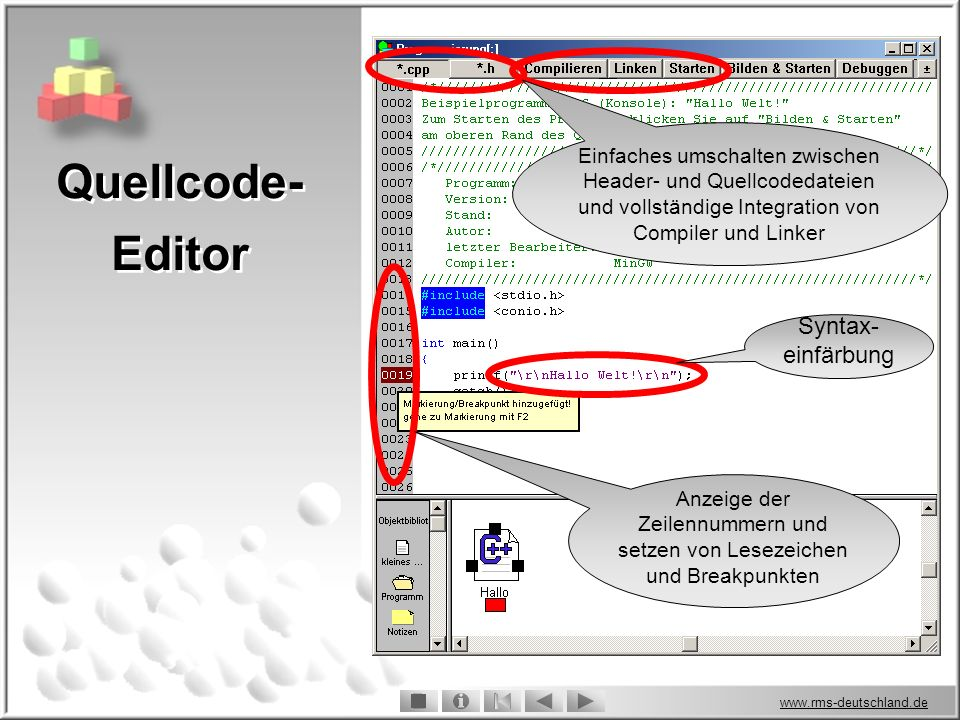 www.rms-deutschland.de Anzeige der Zeilennummern und setzen von Lesezeichen und Breakpunkten Syntax- einfärbung Einfaches umschalten zwischen Header- und Quellcodedateien und vollständige Integration von Compiler und Linker Quellcode- Editor