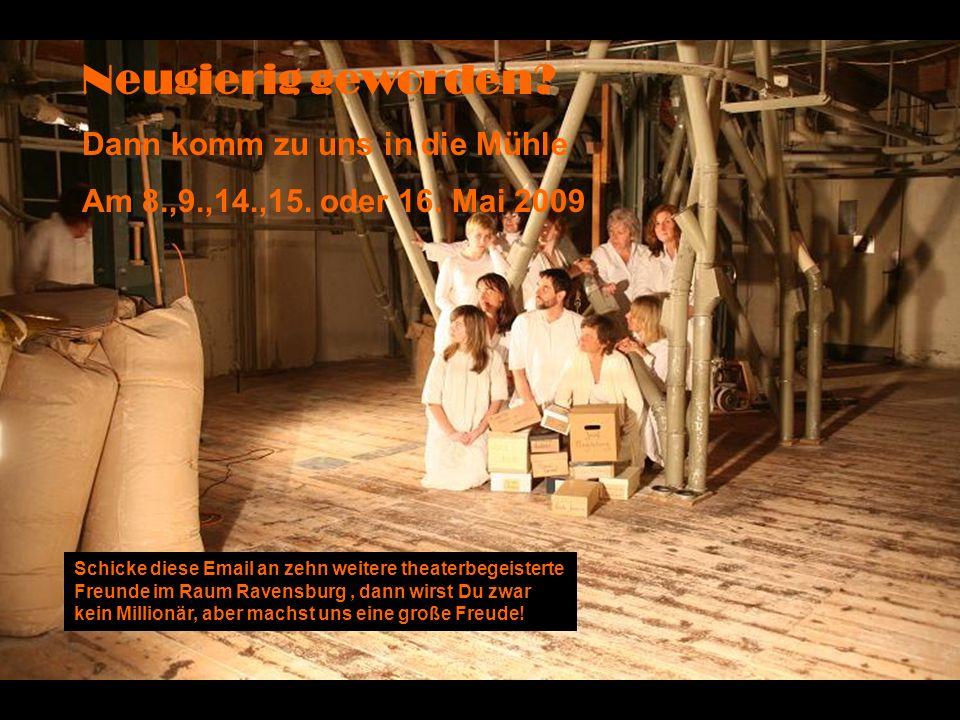 Neugierig geworden? Dann komm zu uns in die Mühle Am 8.,9.,14.,15. oder 16. Mai 2009 Schicke diese Email an zehn weitere theaterbegeisterte Freunde im