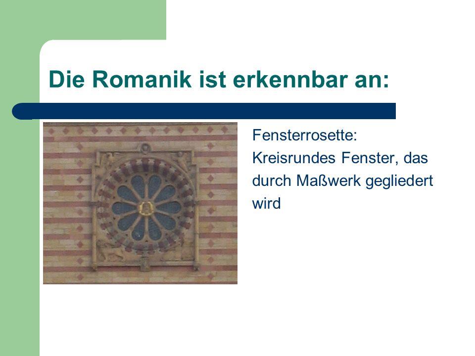 Die Romanik ist erkennbar an: Fensterrosette: Kreisrundes Fenster, das durch Maßwerk gegliedert wird